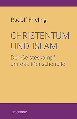 Christentum und Islam: Der Geisteskampf um das Menschenbild