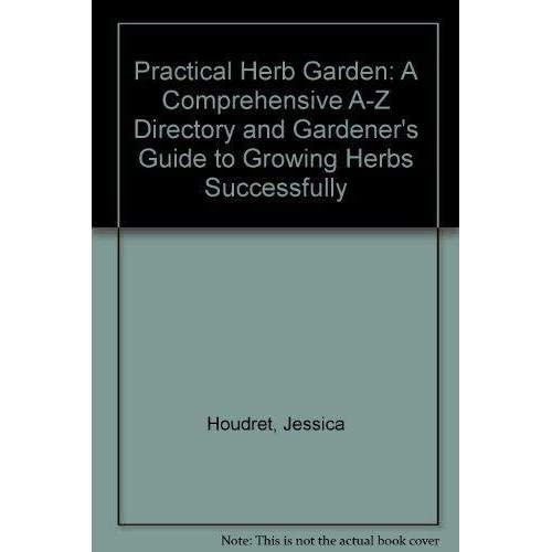 Practical Herb Garden: A Comprehensive A-Z Directory and Gardener's Guide to Growing Herbs Successfully