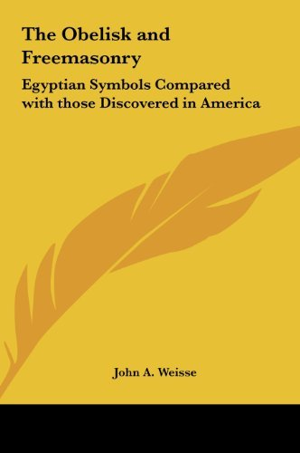 The Obelisk and Freemasonry: Egyptian Symbols Compared with Those Discovered in America by John a Weisse (2010-05-23)