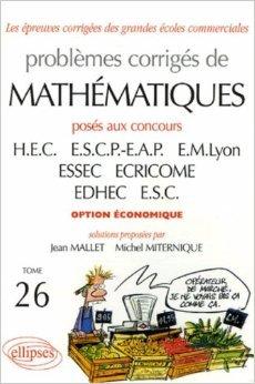 Problèmes corrigés de mathématiques : Tome 26, Posés aux concours de HEC, ESCP-EAP, EM Lyon, ESSEC, ECRICOME, EDHEC, ESC option économique 2004-2005 de Jean Mallet,Michel Miternique ( 21 décembre 2005 )