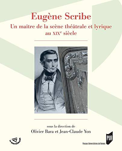 Eugène Scribe: Un maître de la scène théâtrale et lyrique au XIXe siècle (Spectaculaire | Théâtre) (French Edition)