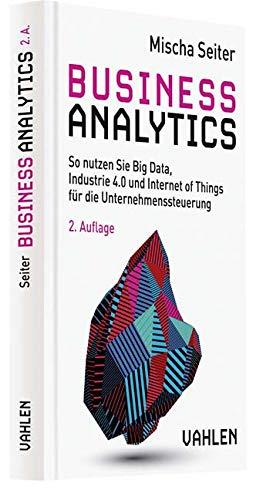 Business Analytics: So nutzen Sie Big Data, Industrie 4.0 und Internet of Things für die Unternehmenssteuerung