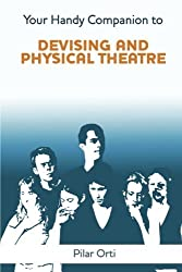 Your Handy Companion to Devising and Physical Theatre. 2nd Edition. by Pilar Orti (2014-04-24)