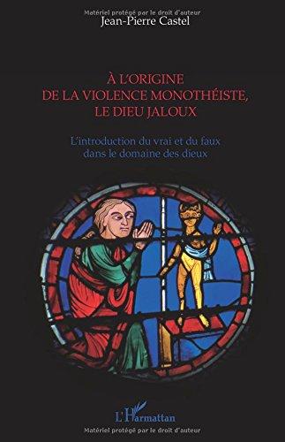 A l'origine de la violence monothéiste le dieu jaloux: L'introduction du vrai et du faux dans le domaine des dieux