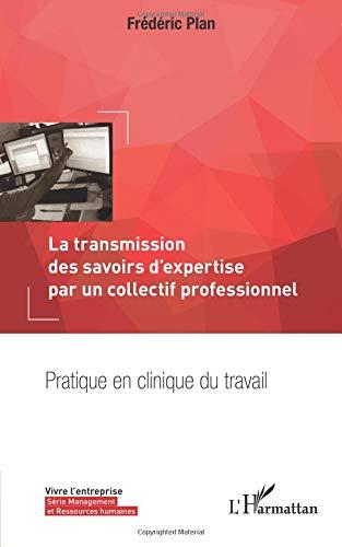La transmission des savoirs d'expertise par un collectif professionnel: Pratique en clinique du travail