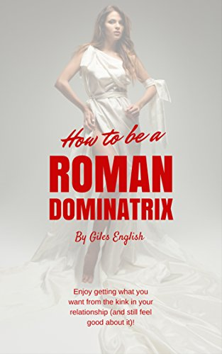 How to be a Roman Dominatrix: Enjoy getting what you want from the kink in your relationship (and still feel good about it)! (Female Focused Femdom Book 1)