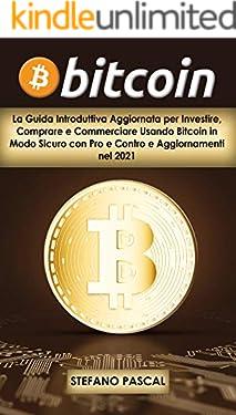BITCOIN: La Guida Introduttiva Aggiornata per Investire, Comprare e Commerciare Usando Bitcoin in Modo Sicuro con Pro e Contro e Aggiornamenti nel 2021