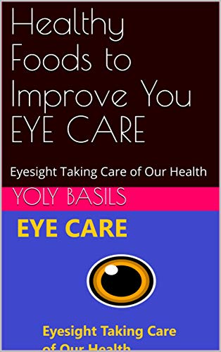 Healthy Foods  to Improve You EYE CARE: Eyesight Taking Care of Our Health (English Edition)