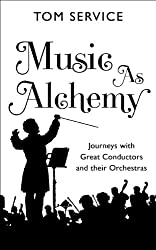 Music as Alchemy: Journeys with Great Conductors and their Orchestras (English Edition)