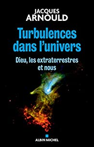 Turbulences dans l'univers : Dieu, les extraterrestres et nous par Jacques Arnould