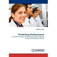 Predicting Performance: A contrastive analysis of the thinking styles of high and low performing medical students by Marilyn Powell (2011-01-13)