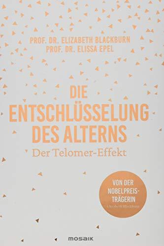 Die Entschlüsselung des Alterns: Der Telomer-Effekt - Von der Nobelpreisträgerin Elizabeth Blackburn