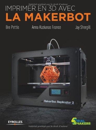 Imprimer en 3D avec la MakerBot par Bre Pettis, Anna Kaziunas France, Jay Shergill