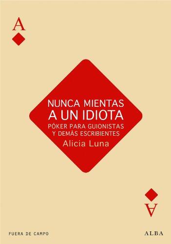 Nunca mientas a un idiota. Póker para guionistas y demás escribientes (Fuera de campo) por Alicia Luna