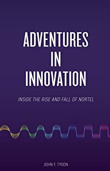 Adventures in Innovation: Inside the Rise and Fall of Nortel (English Edition) von [Tyson, John]