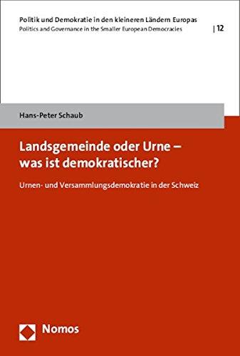 Landsgemeinde oder Urne - was ist demokratischer?: Urnen- und Versammlungsdemokratie in der Schweiz (Politik Und Demokratie in Den Kleineren Landern Europas, Band 12)