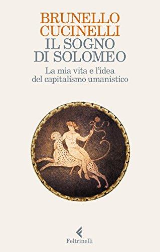 Il sogno di Solomeo. La mia vita e la sfida del capitalismo umanistico