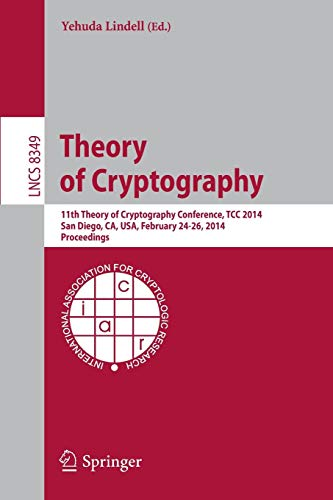 Theory of Cryptography: 11th International Conference, TCC 2014, San Diego, CA, USA, February 24-26, 2014, Proceedings (Lecture Notes in Computer Science, Band 8349)