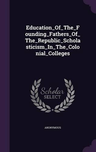 Education_Of_The_Founding_Fathers_Of_The_Republic_Scholasticism_In_The_Colonial_Colleges