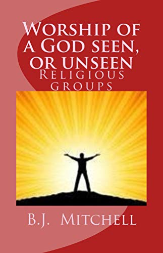 Descargar Epub Gratis Worship of a God Seen or Unseen: Religion: religious groups - christian, cults, occults, Judaism, other religious groups including: Hinduism, Buddhism, ... Jehovah's Witness,