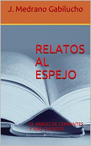RELATOS AL ESPEJO: EL AMIGO DE CERVANTES Y MÁS CUENTOS de [Gabilucho, J