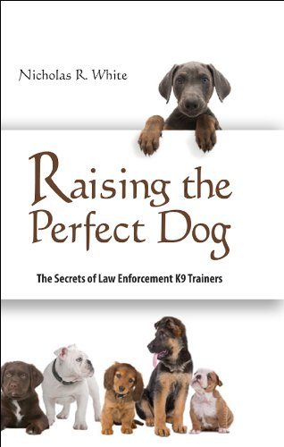 Raising the Perfect Dog; The Secrets of Law Enforcement K9 Trainers (English Edition) (Trainer Law Enforcement)