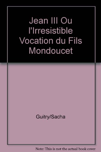 Jean III Ou l'Irresistible Vocation du Fils Mondoucet par Guitry S