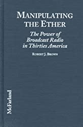 Manipulating the Ether: The Power of Broadcast Radio in Thirties America by Robert J. Brown (1998-03-30)