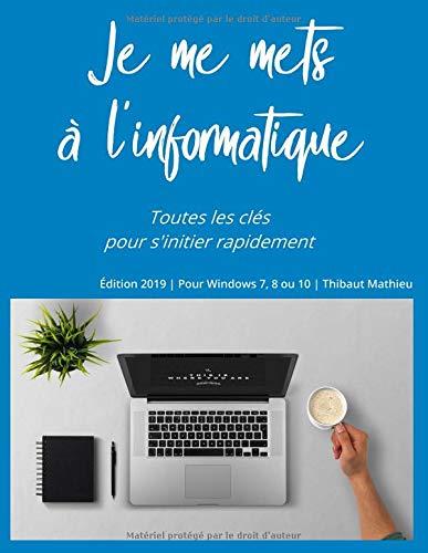Je me mets à l'informatique: Apprendre à utiliser un ordinateur par  Thibaut Mathieu