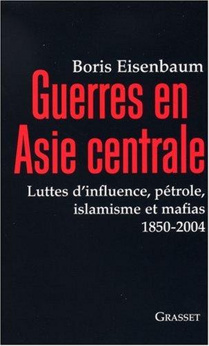 Guerres en Asie centrale : Luttes d'influence, pétrole, islamisme et mafias 1850-2004