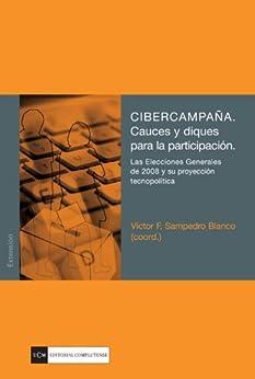 CIBERCAMPAÑA. Cauces y diques para la participación. Las Elecciones Generales de 2008 y su proyección tecnopolítica de [Blanco, Víctor F. Sampedro (coord.)]