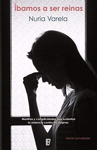 Íbamos a ser reinas: Mentiras y complicidades que sustentan la violencia contra las mujeres por Nuria Varela
