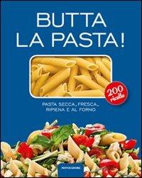 Butta la pasta! 200 ricette. Pasta secca, fresca, ripiena e al forno
