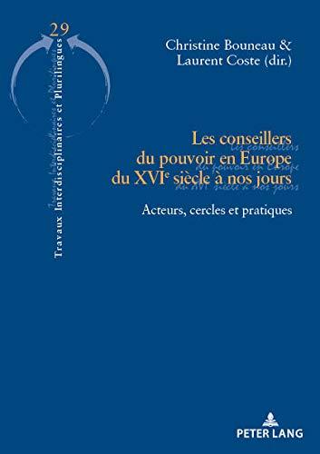 Les conseillers du pouvoir en Europe du XVIe siècle à nos jours: Acteurs, cercles et pratiques (Travaux interdisciplinaires et plurilingues t. 29)