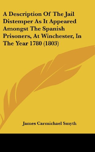 A Description of the Jail Distemper as It Appeared Amongst the Spanish Prisoners, at Winchester, in the Year 1780 (1803)