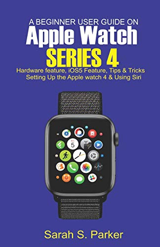 A Beginner User Guide on Apple Watch Series 4: Hardware feature, iOS5 feature, Tips and Tricks, Setting up the Apple Watch Series 4 and Using Siri