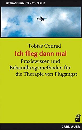 Ich flieg dann mal: Praxiswissen und Behandlungsmethoden für die Therapie von Flug...