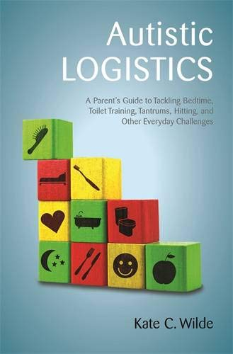 Autistic Logistics: A Parent's Guide to Tackling Bedtime, Toilet Training, Tantrums, Hitting, and Other Everyday Challenges por Kate Wilde