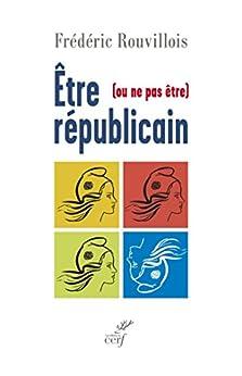 Être (ou ne pas être) républicain par [Rouvillois, Frédéric]