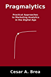 Pragmalytics : Practical Approaches to Marketing Analytics in the Digital Age