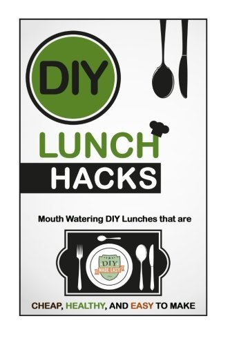 DIY Lunch Hacks: Mouth Watering DIY Lunches That Are Cheap, Healthy And Easy To Make (Lunch Recipes - Healthy Lunches - Meal Prep - Quick Fix) by The DIY Reader (2014-12-30)