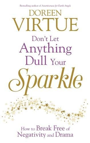 Don't Let Anything Dull Your Sparkle: How to Break Free of Negativity and Drama por Doreen Virtue PhD