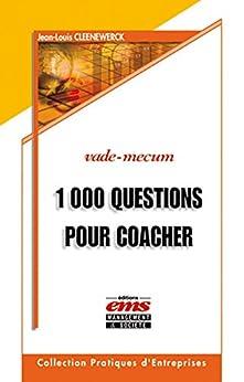 1000 Questions pour coacher et avoir du leadership sur vos collaborateurs, équipes, associés, clients et tous ceux que vous souhaitez aider... par [Cleenewerck, Jean-Louis]