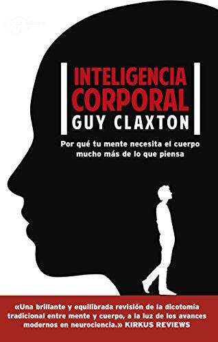 Inteligencia corporal: Por qué tu mente necesita el cuerpo mucho más de lo que piensa por Guy Claxton