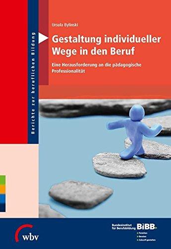 Gestaltung individueller Wege in den Beruf: Eine Herausforderung an die pädagogische Professionalität (Berichte zur beruflichen Bildung)