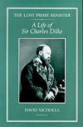 The Lost Prime Minister: Life of Sir Charles Dilke by David Nicholls (1995-07-01)