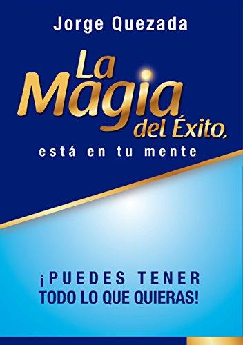La Magia del Exito, está en Tu Mente por Jorge Quezada