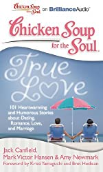 Chicken Soup for the Soul: True Love: 101 Heartwarming and Humorous Stories about Dating, Romance, Love, and Marriage by Jack Canfield (2011-01-11)