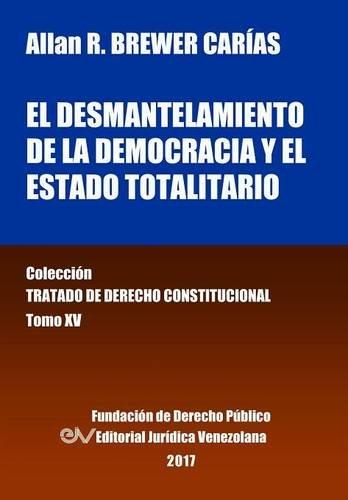 El desmantelamiento de la democracia y el Estado Totalitario. Tomo XV. Colección Tratado de Derecho Constitucional