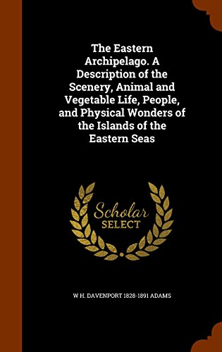 The Eastern Archipelago. A Description of the Scenery, Animal and Vegetable Life, People, and Physical Wonders of the Islands of the Eastern Seas